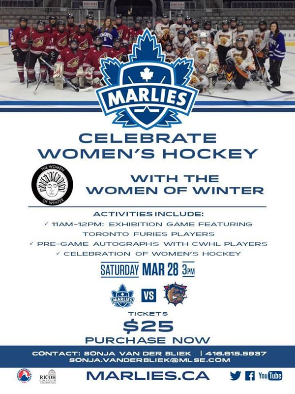 Saturday March 28th, 2015 Toronto Marlies celebrate Women's Hockey Day with the Women of Winter. Activities include 11am-12pm : exhibition game featuring Toronto Furies players. Pre-game autographs with CWHL Players. Celebration of Women's Hockey. At 3 pm : Marlies vs Bulldogs game.